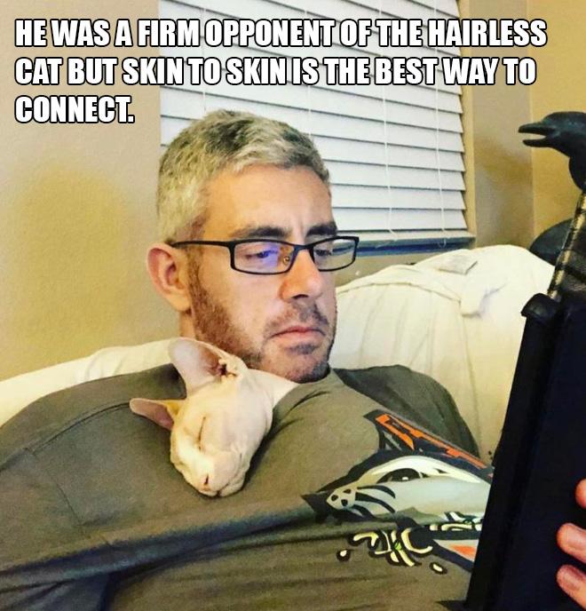 Era un firme oponente del gato sin pelo, pero piel con piel es la mejor manera de conectarse.