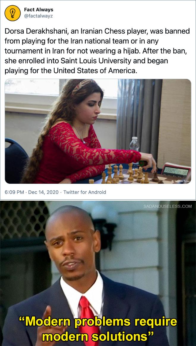 A Dorsa Derakhshani, una jugadora de ajedrez iraní, se le ha prohibido jugar para la selección nacional iraní o en cualquier torneo en Irán por no usar hijab. Después de la prohibición, se inscribió en la Universidad de Saint Louis y comenzó a jugar para los Estados Unidos de América.