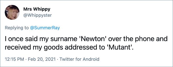 Una vez dije mi apellido 'Newton' en el teléfono y recibí mis productos dirigidos a 'Mutant'.