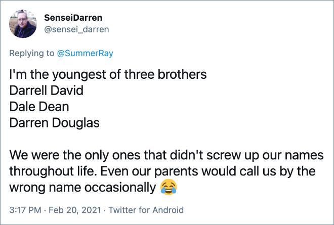 Soy el menor de tres hermanos Darrell David Dale Dean Darren Douglas Fuimos los únicos que no arruinamos nuestros nombres en toda nuestra vida. Incluso nuestros padres a veces nos llamaban por el nombre equivocado