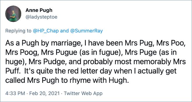 Como Pugh por matrimonio, he sido la Sra. Pug, la Sra. Poo, la Sra. Poog, la Sra. Pugue (como en fuga), la Sra. Puge (como en Huge), la Sra. Pudge y, probablemente, lo más memorable es la Sra. Puff . Es el día de la letra roja cuando me llaman Sra. Pugh para rimar con Hugh.